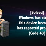Windows Has Stopped This Device Because it Has Reported Problems (Code 43) [Solved]